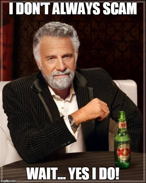 I don't always scam, wait yes I do!